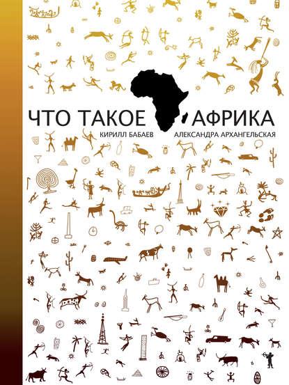 Что такое Африка - Кирилл Бабаев, Александра Архангельская