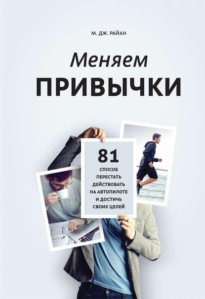 Меняем привычки. 81 способ перестать действовать на автопилоте и достичь своих целей - М. Дж. Райан